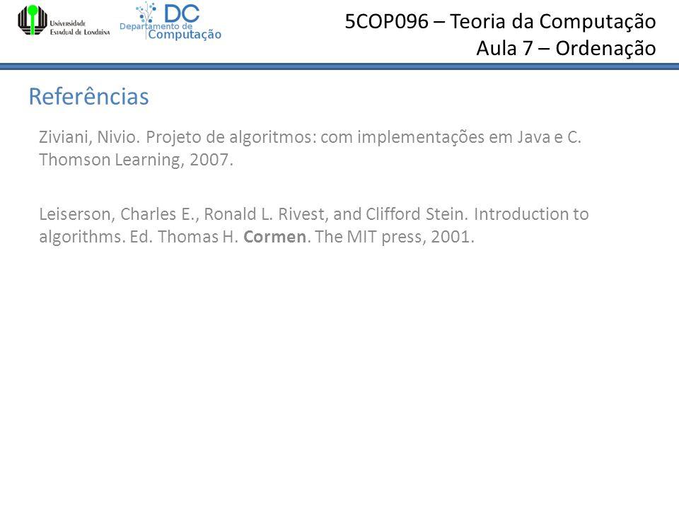 5COP096 – Teoria da Computação Aula 7 – Ordenação Referências Ziviani, Nivio. Projeto de algoritmos: com implementações em Java e C. Thomson Learning,