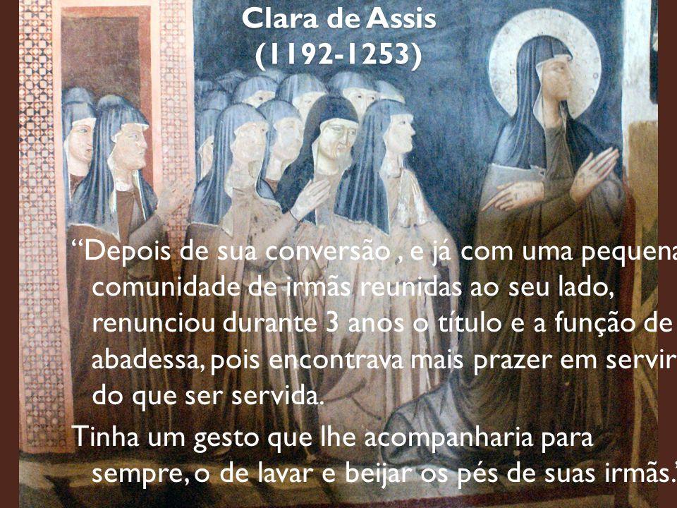 Clara de Assis (1192-1253) Depois de sua conversão, e já com uma pequena comunidade de irmãs reunidas ao seu lado, renunciou durante 3 anos o título e