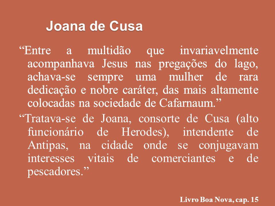 Joana de Cusa Entre a multidão que invariavelmente acompanhava Jesus nas pregações do lago, achava-se sempre uma mulher de rara dedicação e nobre cará