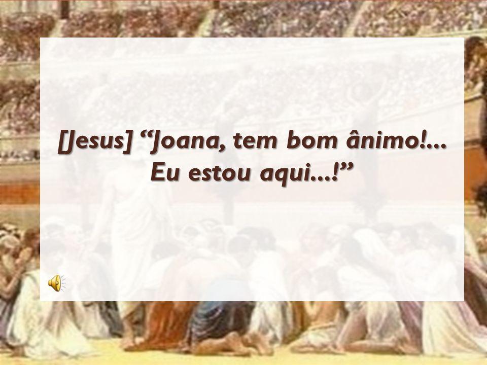 [Jesus] Joana, tem bom ânimo!... Eu estou aqui...!
