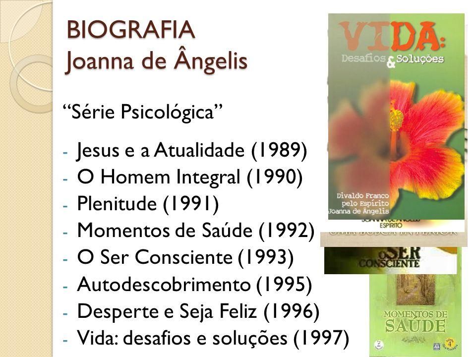 BIOGRAFIA Joanna de Ângelis Série Psicológica - Jesus e a Atualidade (1989) - O Homem Integral (1990) - Plenitude (1991) - Momentos de Saúde (1992) -