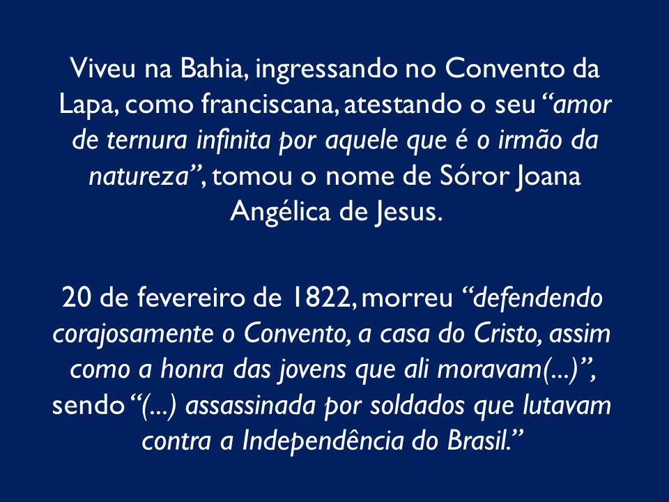 Viveu na Bahia, ingressando no Convento da Lapa, como franciscana, atestando o seu amor de ternura infinita por aquele que é o irmão da natureza, tomo