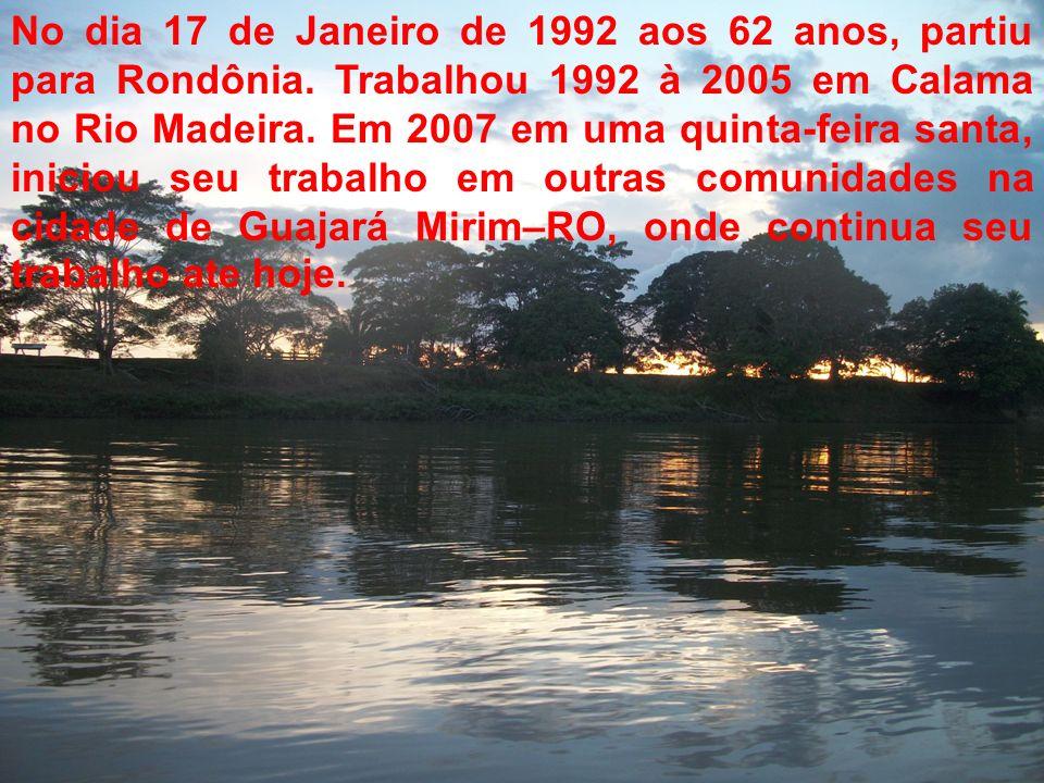 No dia 17 de Janeiro de 1992 aos 62 anos, partiu para Rondônia. Trabalhou 1992 à 2005 em Calama no Rio Madeira. Em 2007 em uma quinta-feira santa, ini