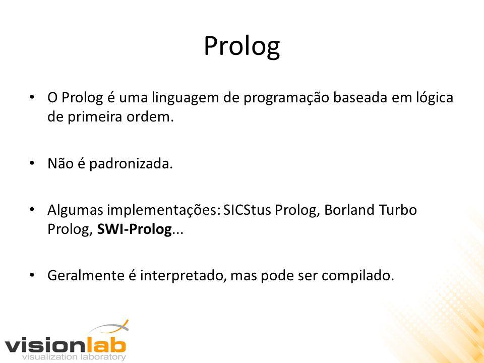 Prolog O Prolog é uma linguagem de programação baseada em lógica de primeira ordem. Não é padronizada. Algumas implementações: SICStus Prolog, Borland