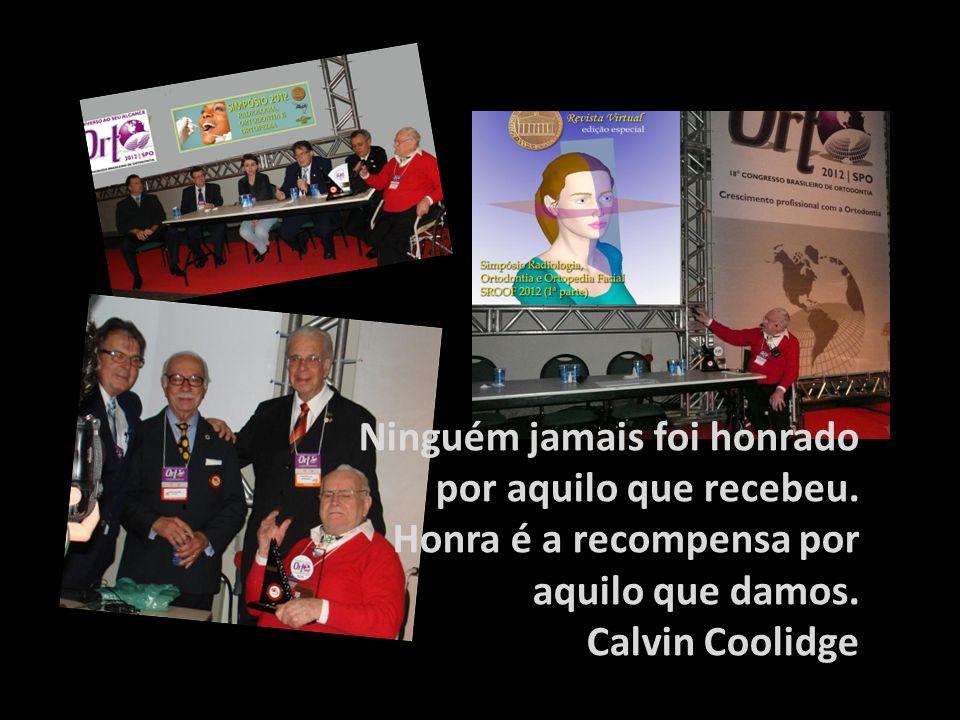 Ninguém jamais foi honrado por aquilo que recebeu. Honra é a recompensa por aquilo que damos. Calvin Coolidge