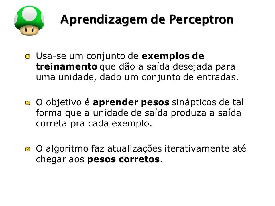 LOGO Aprendizagem de Perceptron Usa-se um conjunto de exemplos de treinamento que dão a saída desejada para uma unidade, dado um conjunto de entradas.