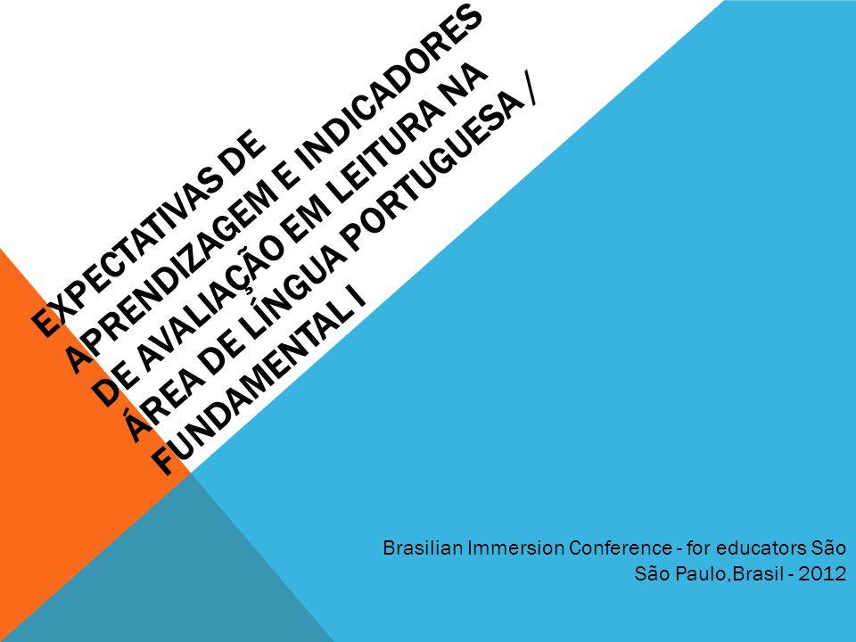 EXPECTATIVAS DE APRENDIZAGEM E INDICADORES DE AVALIAÇÃO EM LEITURA NA ÁREA DE LÍNGUA PORTUGUESA / FUNDAMENTAL I Brasilian Immersion Conference - for educators São São Paulo,Brasil - 2012
