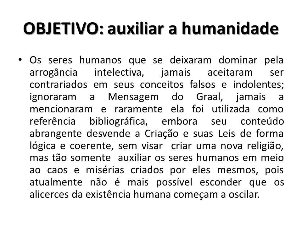 OBJETIVO: auxiliar a humanidade Os seres humanos que se deixaram dominar pela arrogância intelectiva, jamais aceitaram ser contrariados em seus concei
