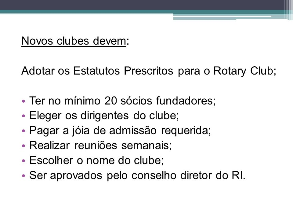 Novos clubes devem: Adotar os Estatutos Prescritos para o Rotary Club; Ter no mínimo 20 sócios fundadores; Eleger os dirigentes do clube; Pagar a jóia