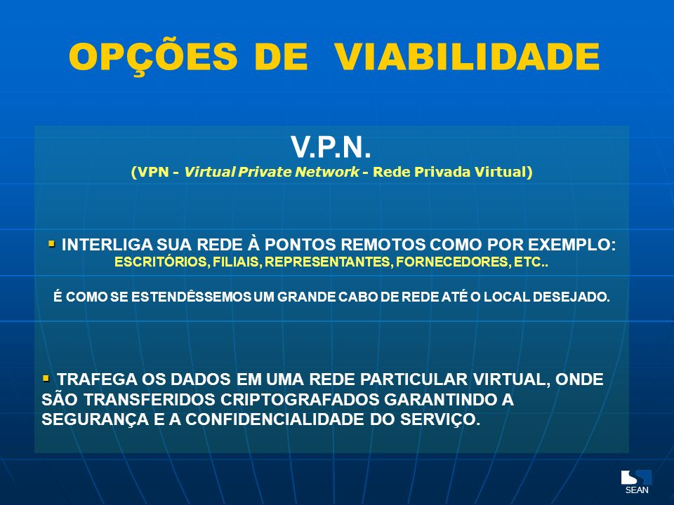 OPÇÕES DE VIABILIDADE V.P.N. (VPN - Virtual Private Network - Rede Privada Virtual) INTERLIGA SUA REDE À PONTOS REMOTOS COMO POR EXEMPLO: ESCRITÓRIOS,