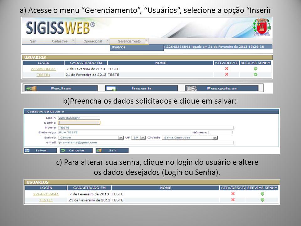 b)Preencha os dados solicitados e clique em salvar: a) Acesse o menu Gerenciamento, Usuários, selecione a opção Inserir c) Para alterar sua senha, clique no login do usuário e altere os dados desejados (Login ou Senha).