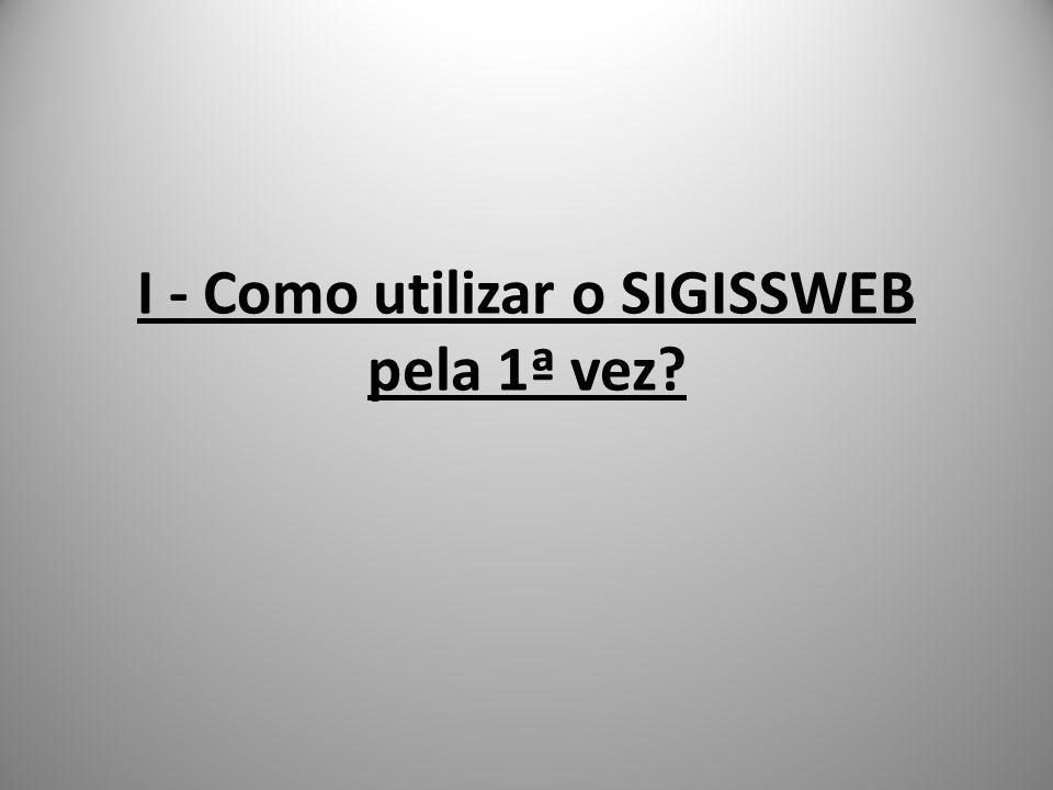I - Como utilizar o SIGISSWEB pela 1ª vez?