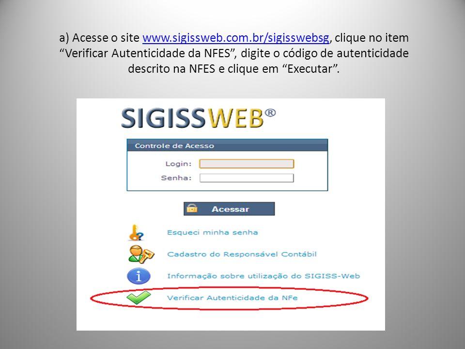 a) Acesse o site www.sigissweb.com.br/sigisswebsg, clique no item Verificar Autenticidade da NFES, digite o código de autenticidade descrito na NFES e clique em Executar.www.sigissweb.com.br/sigisswebsg
