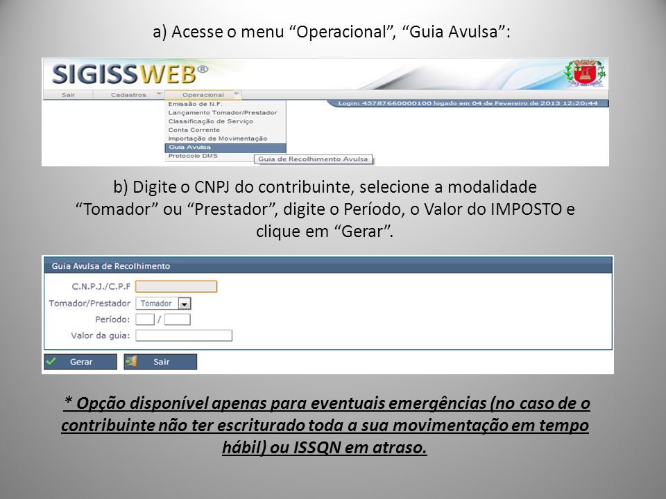 a) Acesse o menu Operacional, Guia Avulsa: b) Digite o CNPJ do contribuinte, selecione a modalidade Tomador ou Prestador, digite o Período, o Valor do IMPOSTO e clique em Gerar.