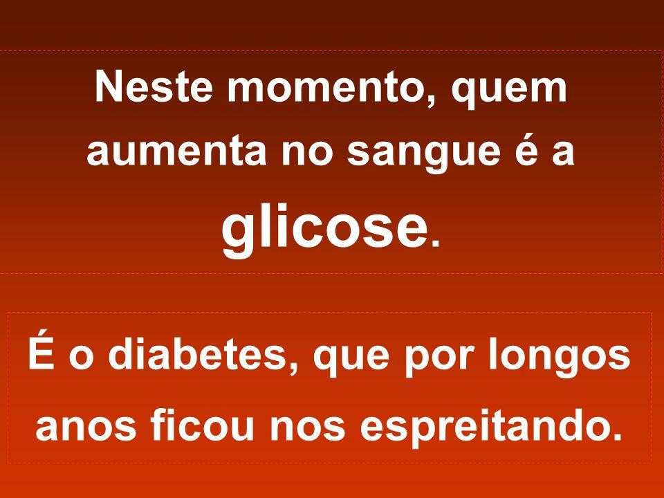 Neste momento, quem aumenta no sangue é a glicose. É o diabetes, que por longos anos ficou nos espreitando.