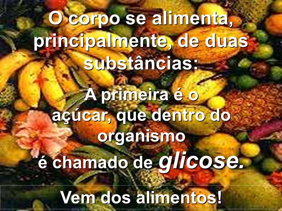 Copyright © RHVIDA S/C Ltda. www.rhvida.com.br A primeira é o açúcar, que dentro do organismo é chamado de glicose. O corpo se alimenta, principalment