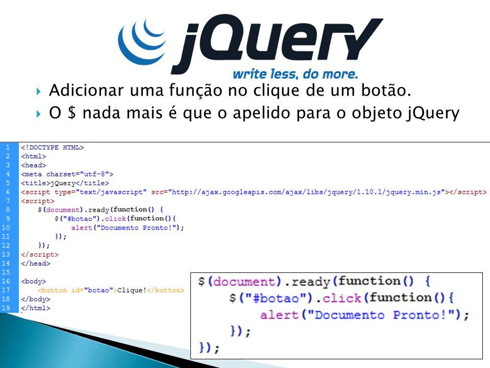 Adicionar uma função no clique de um botão. O $ nada mais é que o apelido para o objeto jQuery