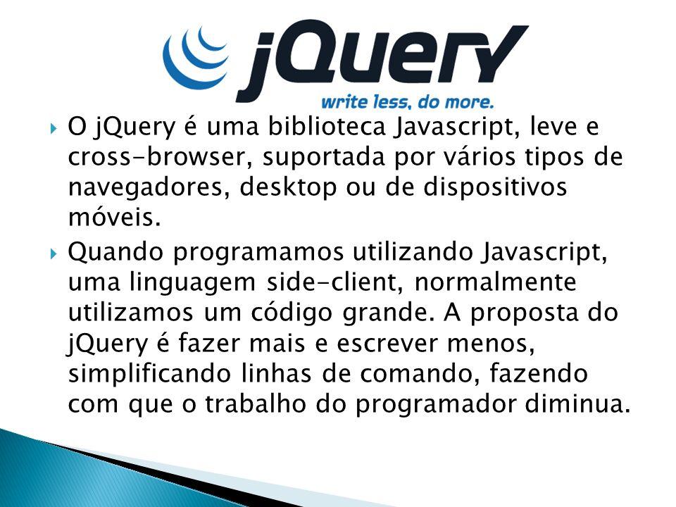 O jQuery é uma biblioteca Javascript, leve e cross-browser, suportada por vários tipos de navegadores, desktop ou de dispositivos móveis. Quando progr