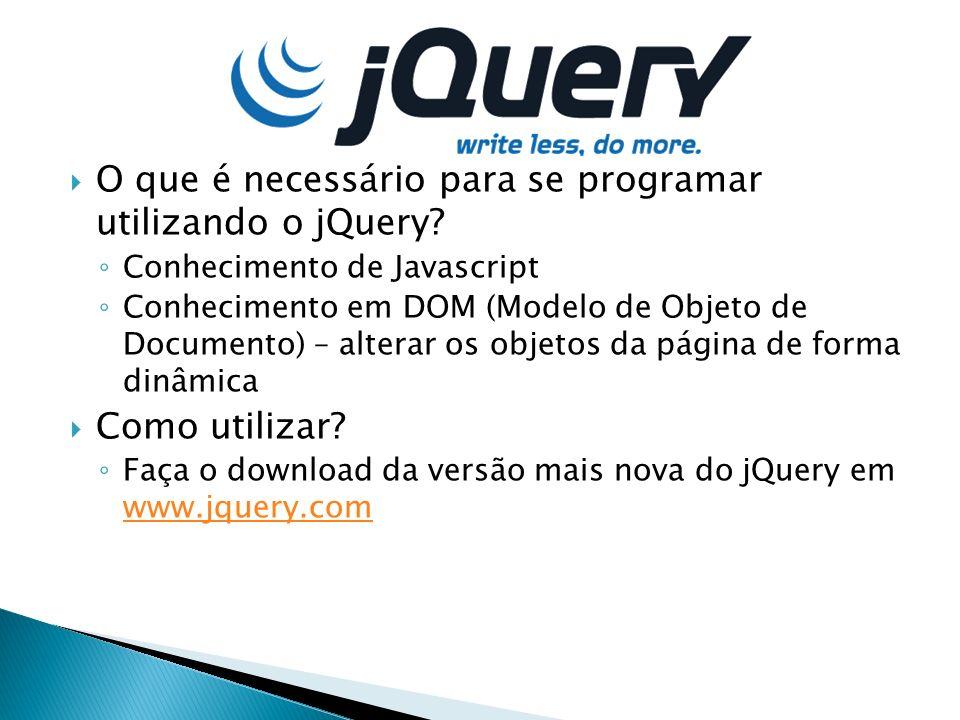 O que é necessário para se programar utilizando o jQuery? Conhecimento de Javascript Conhecimento em DOM (Modelo de Objeto de Documento) – alterar os