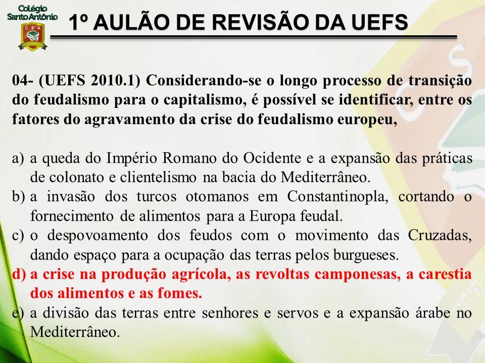 1º AULÃO DE REVISÃO DA UEFS 04- (UEFS 2010.1) Considerando-se o longo processo de transição do feudalismo para o capitalismo, é possível se identifica