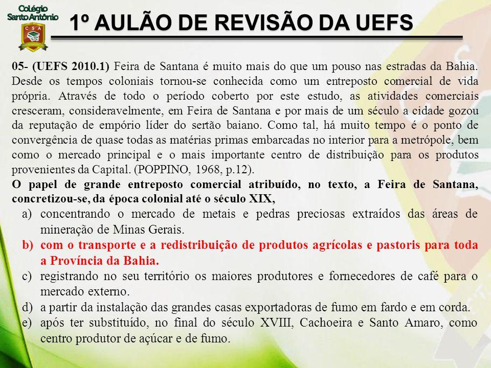 1º AULÃO DE REVISÃO DA UEFS 05- (UEFS 2010.1) Feira de Santana é muito mais do que um pouso nas estradas da Bahia. Desde os tempos coloniais tornou-se