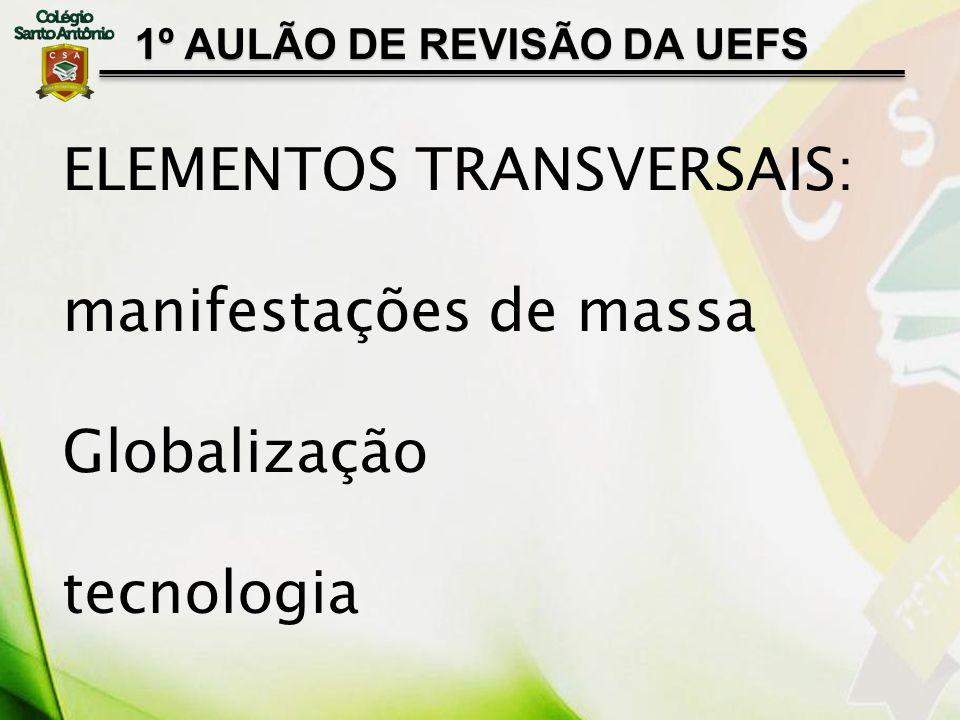 1º AULÃO DE REVISÃO DA UEFS ELEMENTOS TRANSVERSAIS: manifestações de massa Globalização tecnologia