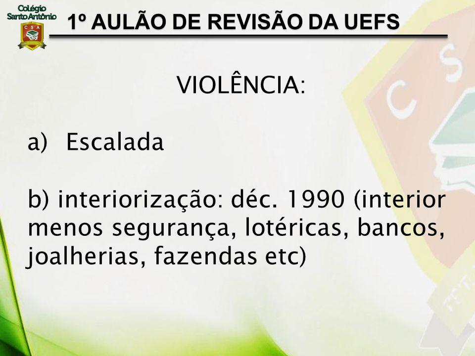 1º AULÃO DE REVISÃO DA UEFS VIOLÊNCIA: a)Escalada b) interiorização: déc. 1990 (interior menos segurança, lotéricas, bancos, joalherias, fazendas etc)