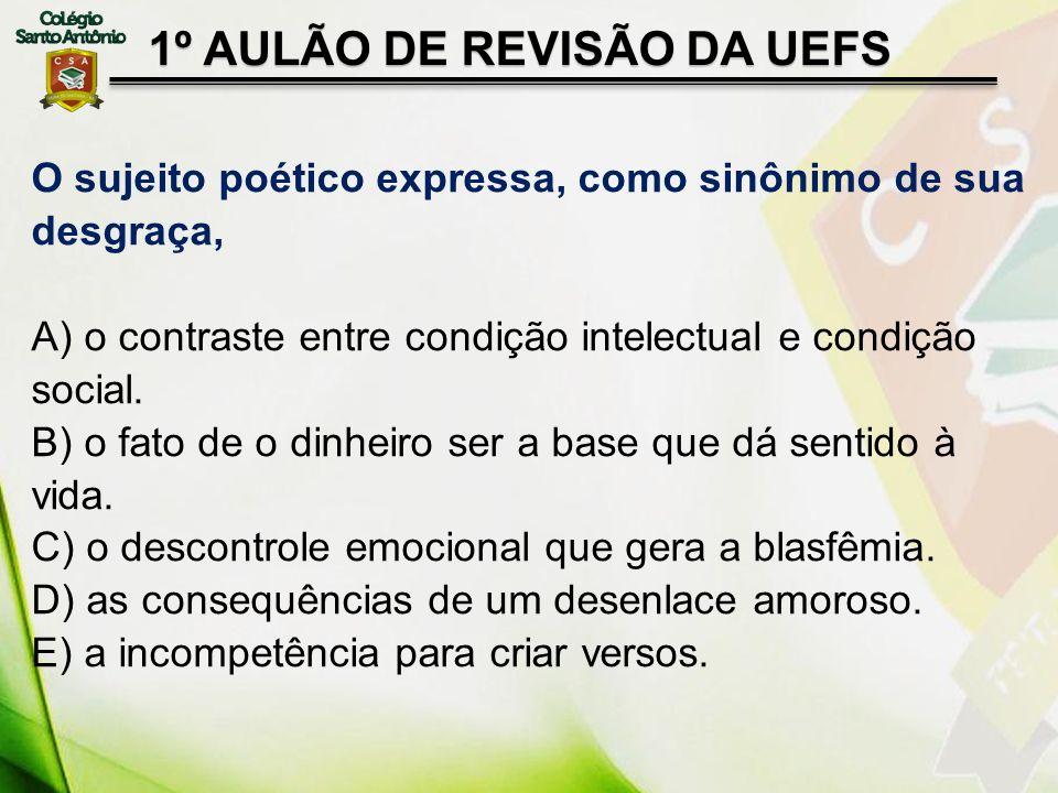 1º AULÃO DE REVISÃO DA UEFS O sujeito poético expressa, como sinônimo de sua desgraça, A) o contraste entre condição intelectual e condição social. B)