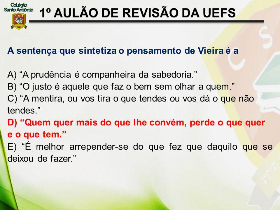 1º AULÃO DE REVISÃO DA UEFS A sentença que sintetiza o pensamento de Vieira é a A) A prudência é companheira da sabedoria. B) O justo é aquele que faz