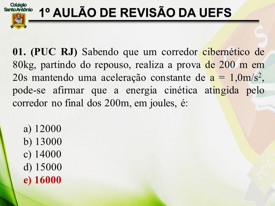 1º AULÃO DE REVISÃO DA UEFS 01. (PUC RJ) Sabendo que um corredor cibernético de 80kg, partindo do repouso, realiza a prova de 200 m em 20s mantendo um