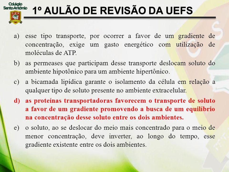 1º AULÃO DE REVISÃO DA UEFS a)esse tipo transporte, por ocorrer a favor de um gradiente de concentração, exige um gasto energético com utilização de m