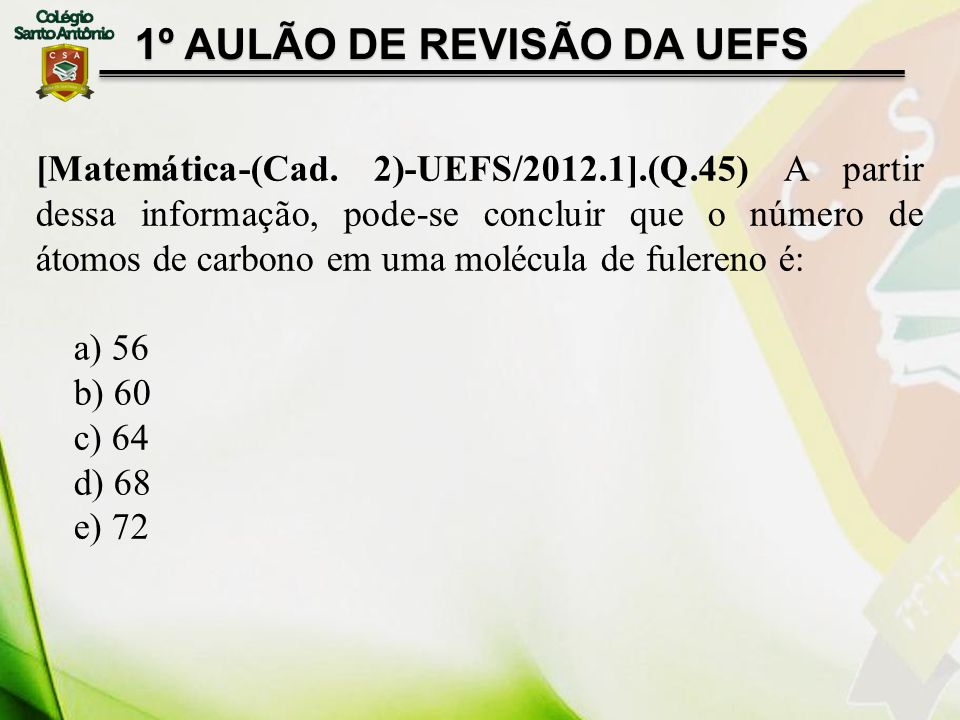 [Matemática-(Cad. 2)-UEFS/2012.1].(Q.45) A partir dessa informação, pode-se concluir que o número de átomos de carbono em uma molécula de fulereno é: