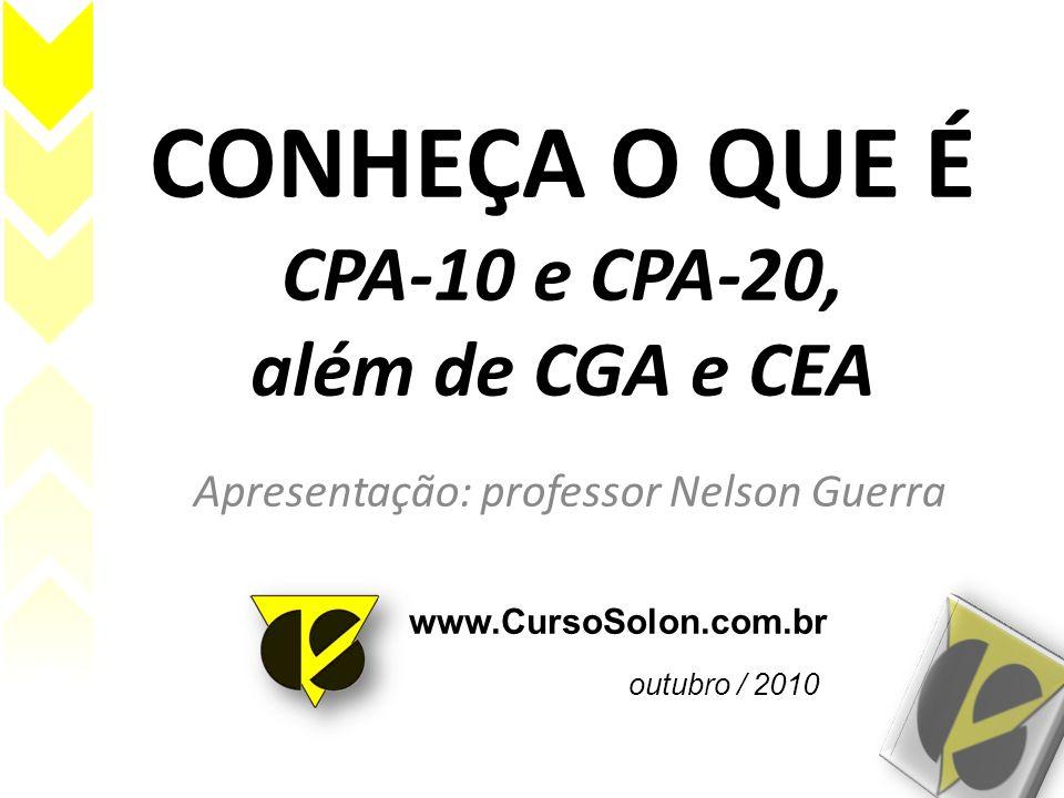 CONHEÇA O QUE É CPA-10 e CPA-20, além de CGA e CEA Apresentação: professor Nelson Guerra www.CursoSolon.com.br outubro / 2010