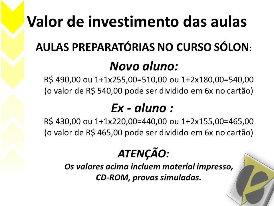 Valor de investimento das aulas AULAS PREPARATÓRIAS NO CURSO SÓLON : Novo aluno: R$ 490,00 ou 1+1x255,00=510,00 ou 1+2x180,00=540,00 (o valor de R$ 54