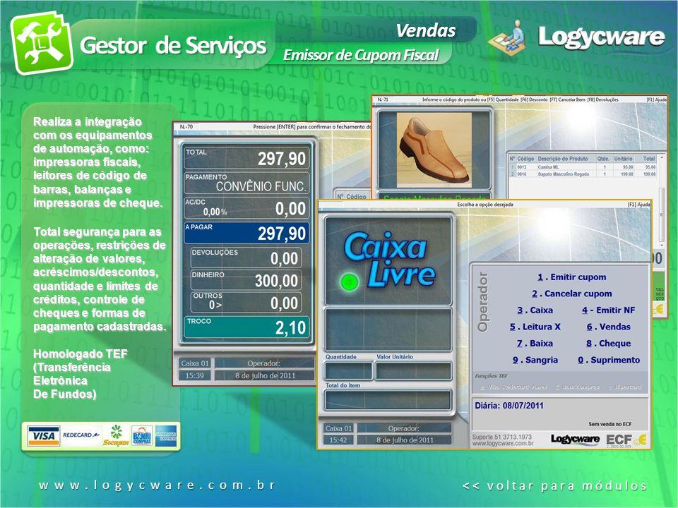 www.logycware.com.br << voltar para módulos << voltar para módulos Vendas Emissor de Cupom Fiscal Realiza a integração com os equipamentos de automação, como: impressoras fiscais, leitores de código de barras, balanças e impressoras de cheque.