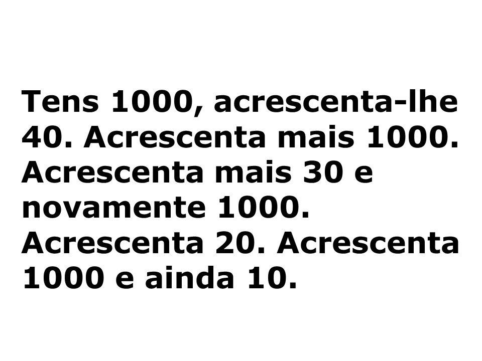 Tens 1000, acrescenta-lhe 40. Acrescenta mais 1000. Acrescenta mais 30 e novamente 1000. Acrescenta 20. Acrescenta 1000 e ainda 10.