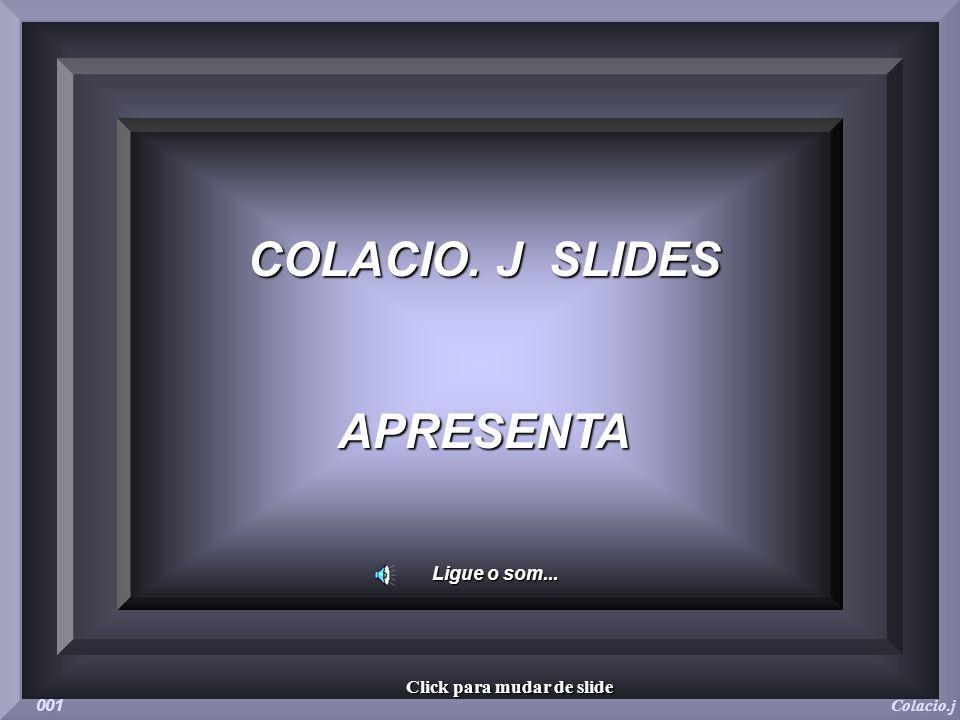 COLACIO. J SLIDES APRESENTA Ligue o som... Colacio.j 001 Click para mudar de slide
