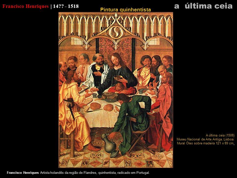 Francisco Henriques | 14?? - 1518 Francisco Henriques Artista holandês da região de Flandres, quinhentista, radicado em Portugal. a última ceia A últi