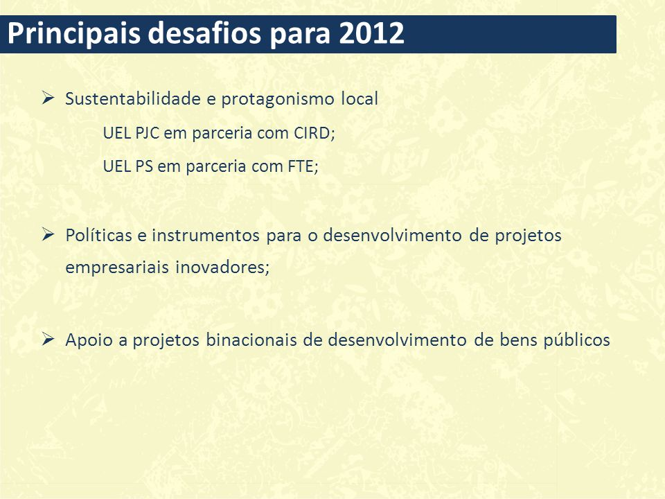 Sustentabilidade e protagonismo local UEL PJC em parceria com CIRD; UEL PS em parceria com FTE; Políticas e instrumentos para o desenvolvimento de projetos empresariais inovadores; Apoio a projetos binacionais de desenvolvimento de bens públicos Principais desafios para 2012