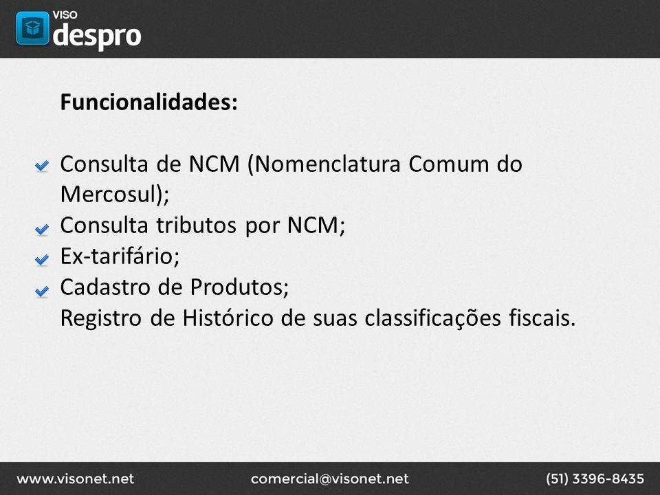 Funcionalidades: Consulta de NCM (Nomenclatura Comum do Mercosul); Consulta tributos por NCM; Ex-tarifário; Cadastro de Produtos; Registro de Históric