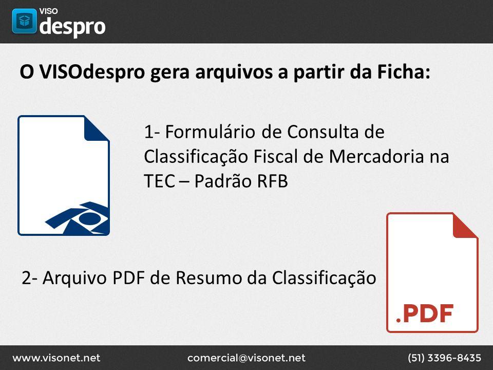 O VISOdespro gera arquivos a partir da Ficha: 1- Formulário de Consulta de Classificação Fiscal de Mercadoria na TEC – Padrão RFB 2- Arquivo PDF de Re