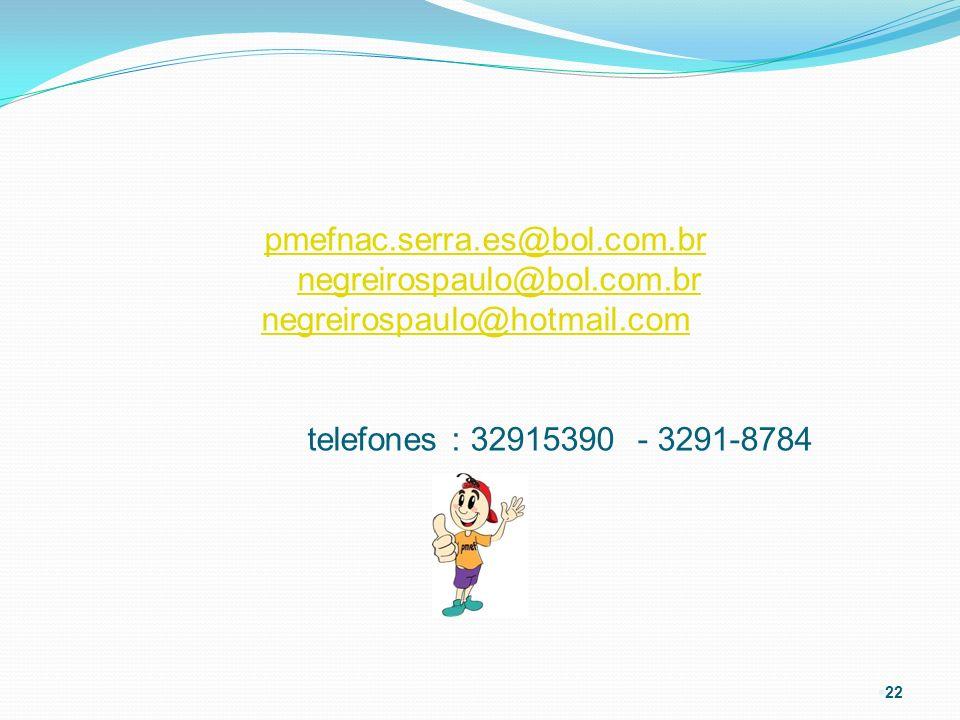 § 22 pmefnac.serra.es@bol.com.br negreirospaulo@bol.com.br negreirospaulo@hotmail.com telefones : 32915390 - 3291-8784pmefnac.serra.es@bol.com.brnegre