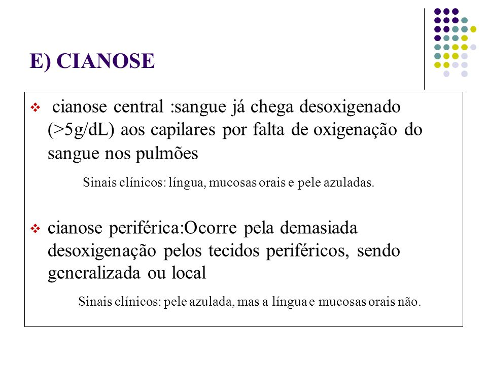 E) CIANOSE cianose central :sangue já chega desoxigenado (>5g/dL) aos capilares por falta de oxigenação do sangue nos pulmões Sinais clínicos: língua, mucosas orais e pele azuladas.
