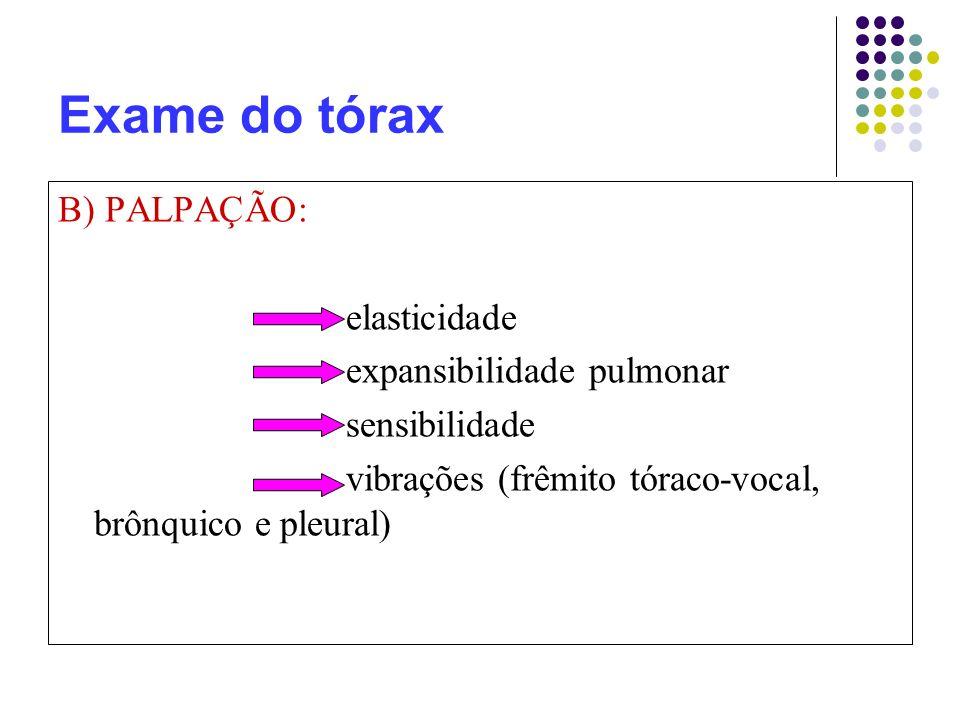 Exame do tórax B) PALPAÇÃO: elasticidade expansibilidade pulmonar sensibilidade vibrações (frêmito tóraco-vocal, brônquico e pleural)