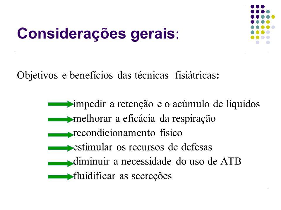 Considerações gerais : Objetivos e benefícios das técnicas fisiátricas: impedir a retenção e o acúmulo de líquidos melhorar a eficácia da respiração recondicionamento físico estimular os recursos de defesas diminuir a necessidade do uso de ATB fluidificar as secreções