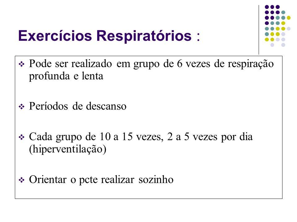 Exercícios Respiratórios : Pode ser realizado em grupo de 6 vezes de respiração profunda e lenta Períodos de descanso Cada grupo de 10 a 15 vezes, 2 a 5 vezes por dia (hiperventilação) Orientar o pcte realizar sozinho