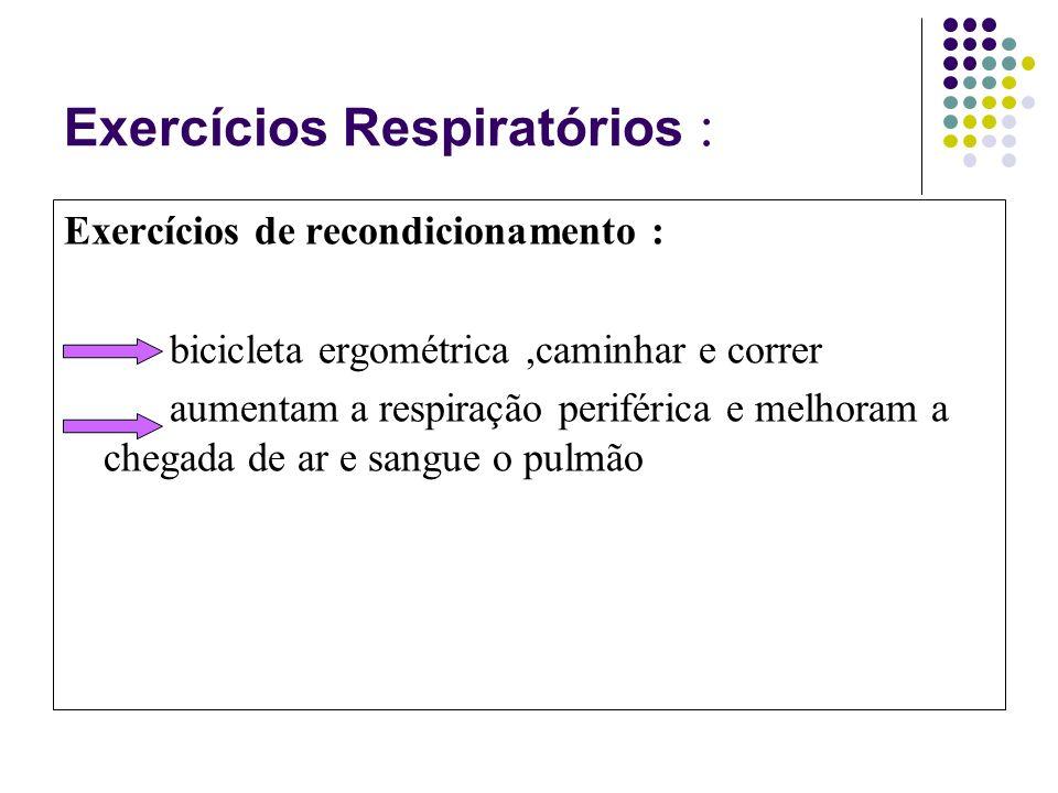 Exercícios Respiratórios : Exercícios de recondicionamento : bicicleta ergométrica,caminhar e correr aumentam a respiração periférica e melhoram a chegada de ar e sangue o pulmão