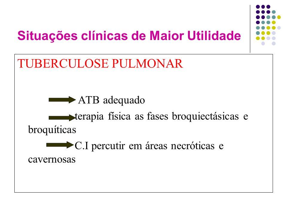 Situações clínicas de Maior Utilidade TUBERCULOSE PULMONAR ATB adequado terapia física as fases broquiectásicas e broquíticas C.I percutir em áreas necróticas e cavernosas