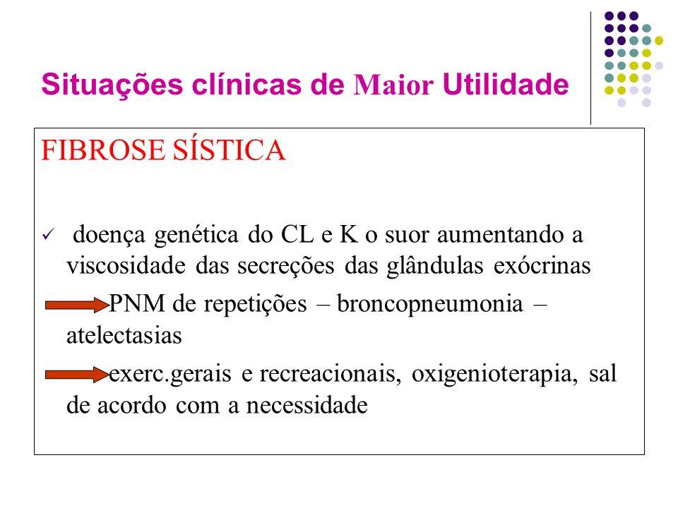Situações clínicas de Maior Utilidade FIBROSE SÍSTICA doença genética do CL e K o suor aumentando a viscosidade das secreções das glândulas exócrinas PNM de repetições – broncopneumonia – atelectasias exerc.gerais e recreacionais, oxigenioterapia, sal de acordo com a necessidade