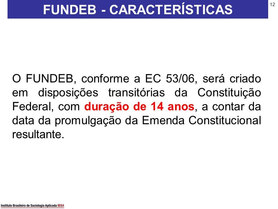 12 O FUNDEB, conforme a EC 53/06, será criado em disposições transitórias da Constituição Federal, com duração de 14 anos, a contar da data da promulg